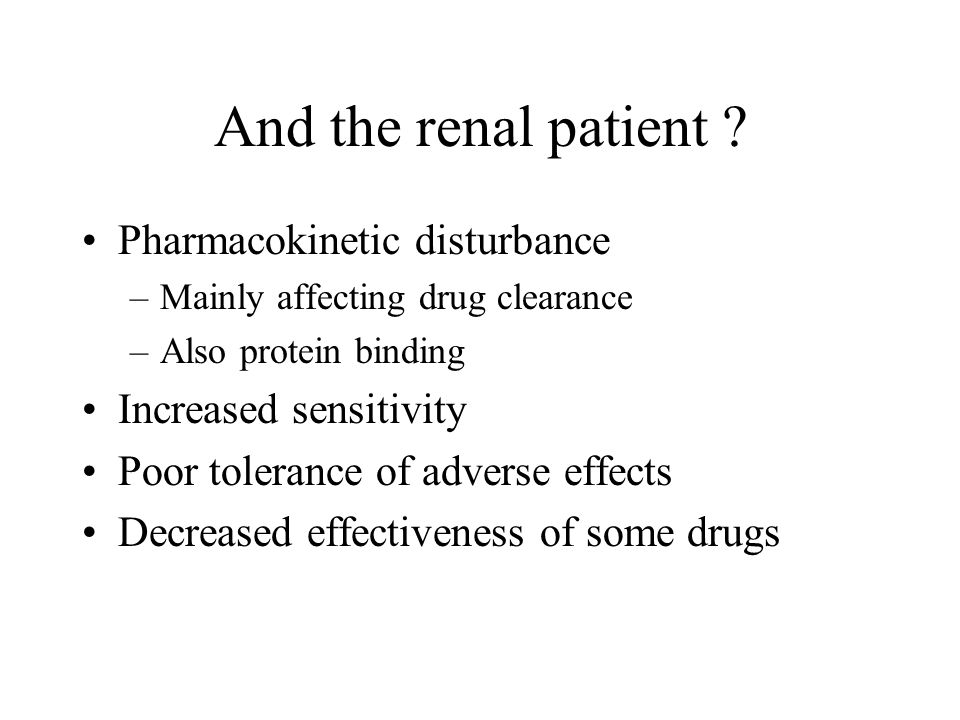And the renal patient ? Pharmacokinetic disturbance –Mainly affecting drug clearance –Also protein binding Increased sensitivity Poor tolerance of adv