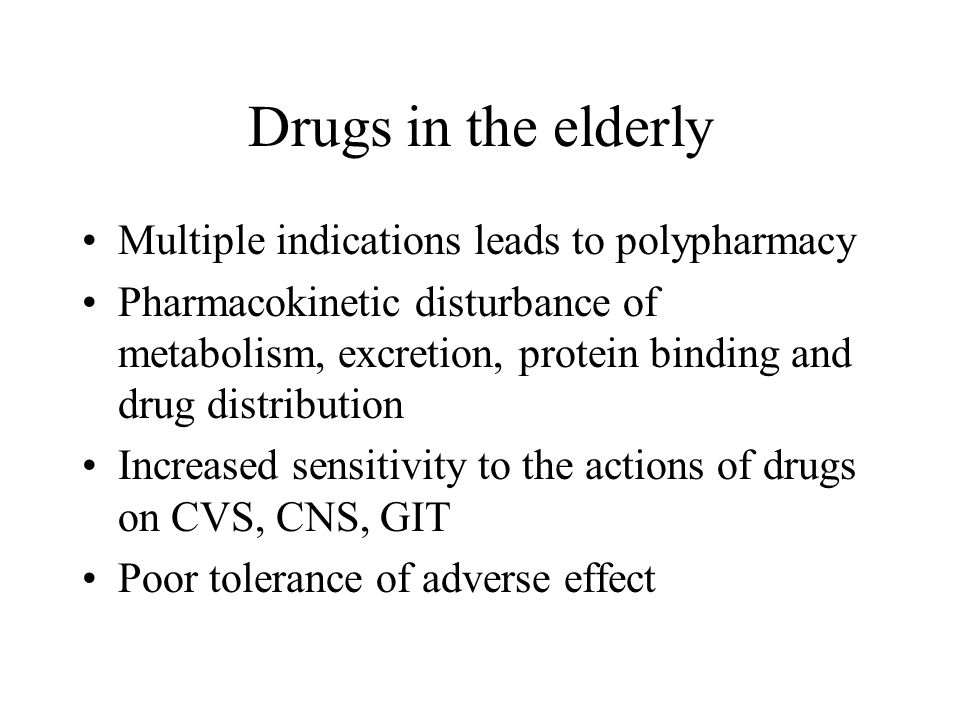 Drugs in the elderly Multiple indications leads to polypharmacy Pharmacokinetic disturbance of metabolism, excretion, protein binding and drug distribution Increased sensitivity to the actions of drugs on CVS, CNS, GIT Poor tolerance of adverse effect
