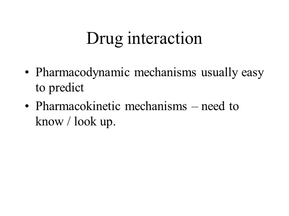 Drug interaction Pharmacodynamic mechanisms usually easy to predict Pharmacokinetic mechanisms – need to know / look up.