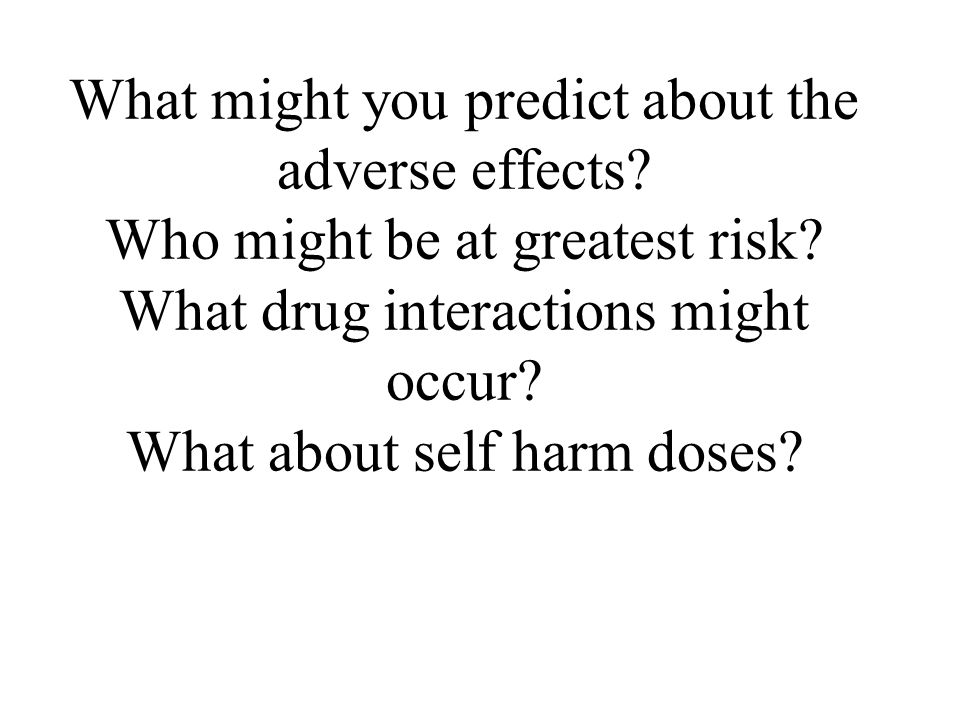 What might you predict about the adverse effects. Who might be at greatest risk.