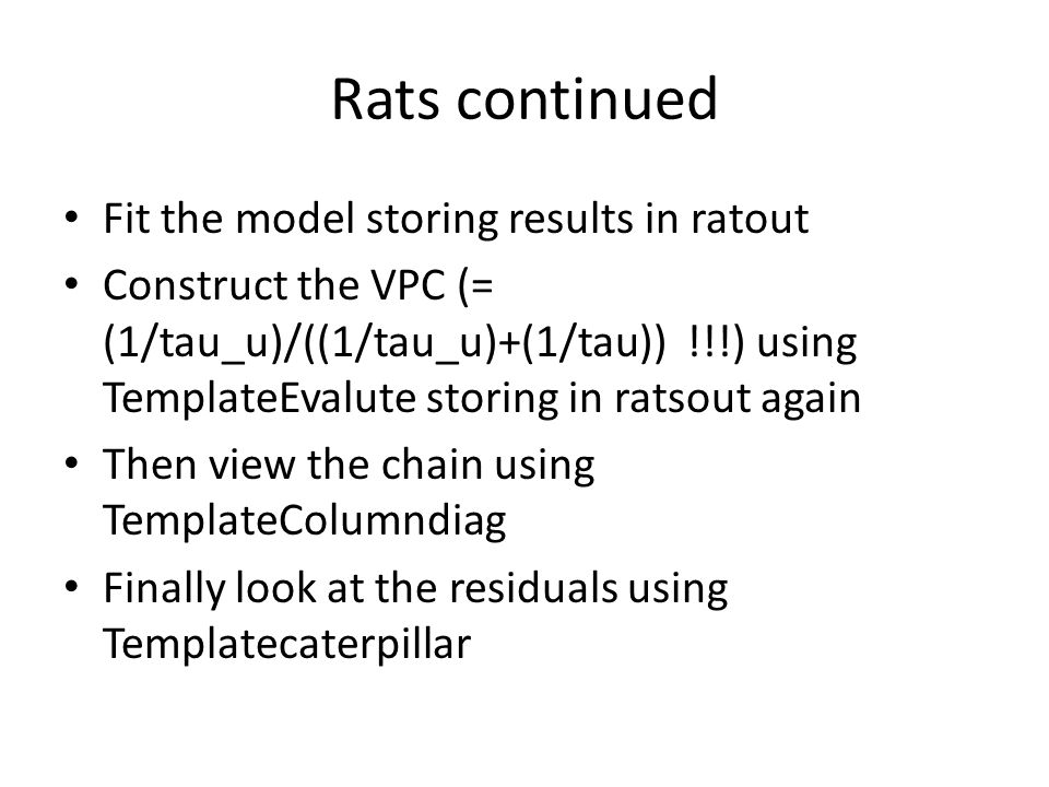 Rats continued Fit the model storing results in ratout Construct the VPC (= (1/tau_u)/((1/tau_u)+(1/tau)) !!!) using TemplateEvalute storing in ratsout again Then view the chain using TemplateColumndiag Finally look at the residuals using Templatecaterpillar