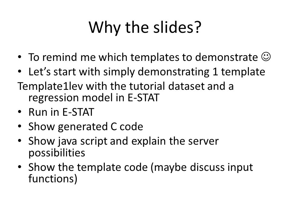 Explanation for following screenshots We show how to set up the model and run using the E-STAT engine The generated C code can be taken away and run on its own or modified by an algorithm writer The Java script code is similar however offers the opportunity of hosting the software on a server but running the estimation (via Java script) on the local machine.