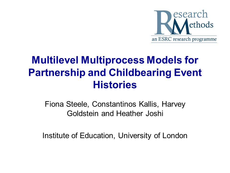 Multilevel Multiprocess Models for Partnership and Childbearing Event Histories Fiona Steele, Constantinos Kallis, Harvey Goldstein and Heather Joshi Institute of Education, University of London