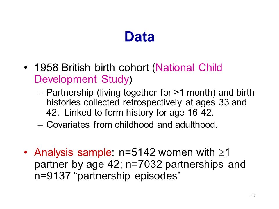 10 Data 1958 British birth cohort (National Child Development Study) –Partnership (living together for >1 month) and birth histories collected retrospectively at ages 33 and 42.