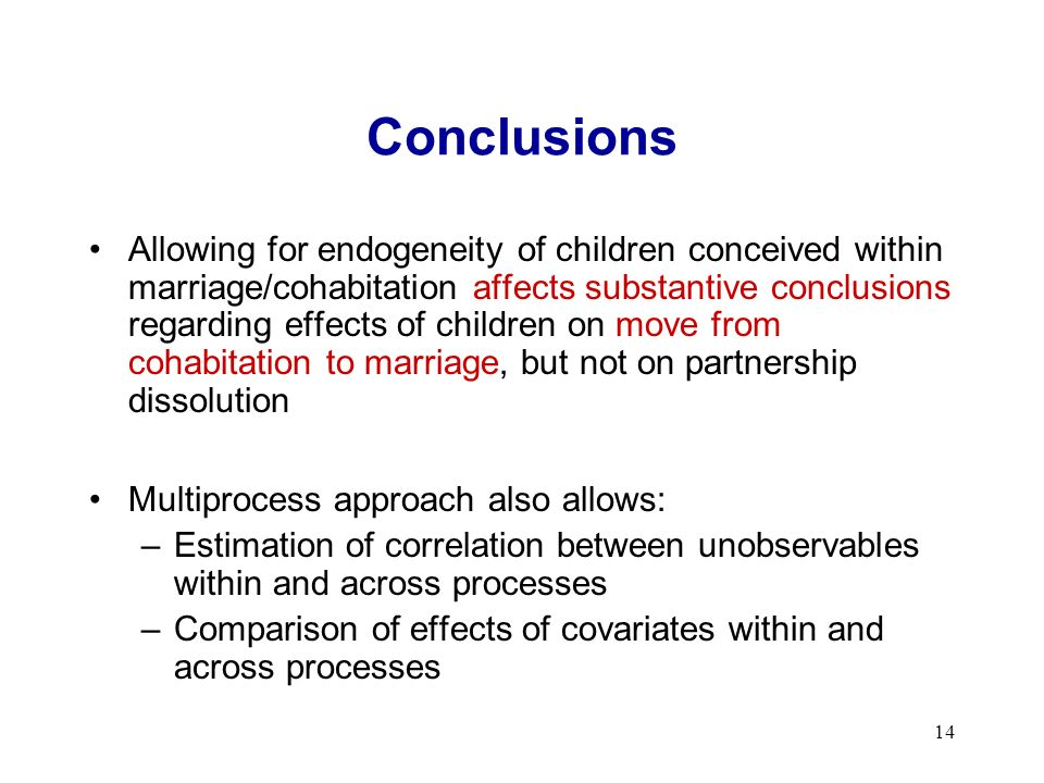 14 Conclusions Allowing for endogeneity of children conceived within marriage/cohabitation affects substantive conclusions regarding effects of children on move from cohabitation to marriage, but not on partnership dissolution Multiprocess approach also allows: –Estimation of correlation between unobservables within and across processes –Comparison of effects of covariates within and across processes