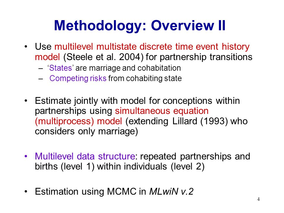 4 Methodology: Overview II Use multilevel multistate discrete time event history model (Steele et al. 2004) for partnership transitions –States are ma
