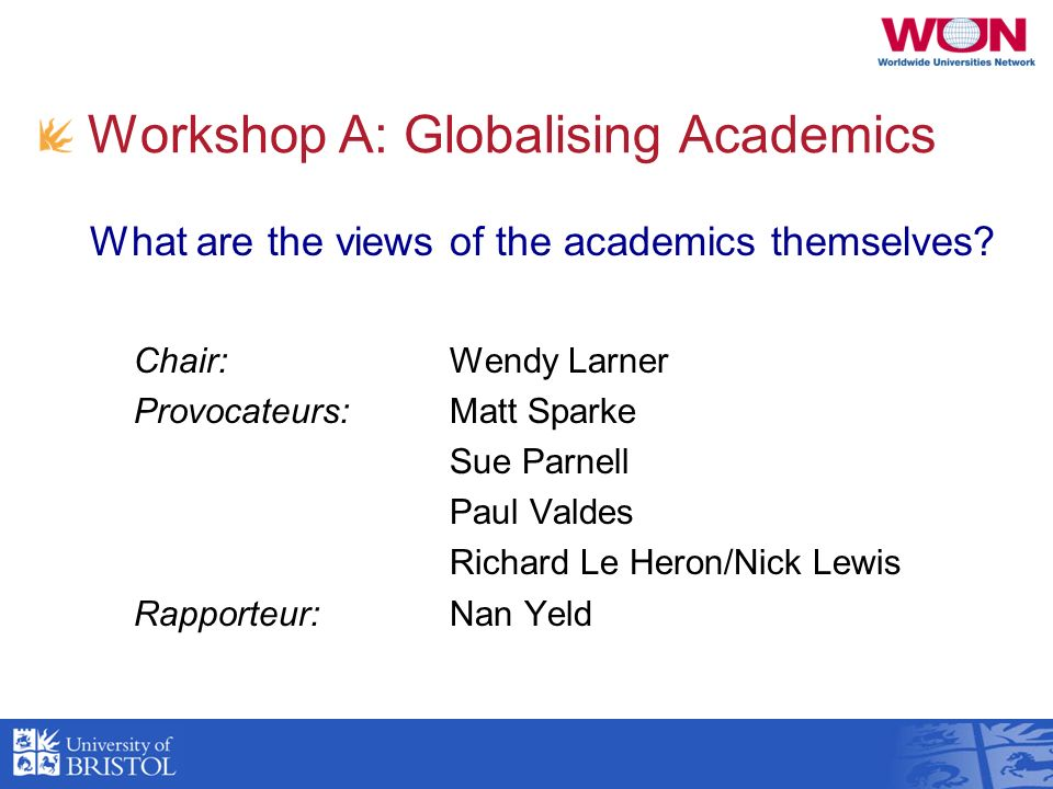 Workshop A: Globalising Academics Chair: Wendy Larner Provocateurs:Matt Sparke Sue Parnell Paul Valdes Richard Le Heron/Nick Lewis Rapporteur:Nan Yeld