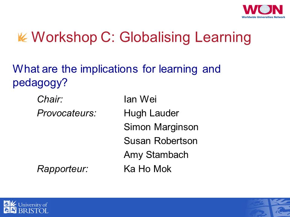 Workshop C: Globalising Learning Chair: Ian Wei Provocateurs:Hugh Lauder Simon Marginson Susan Robertson Amy Stambach Rapporteur:Ka Ho Mok What are th