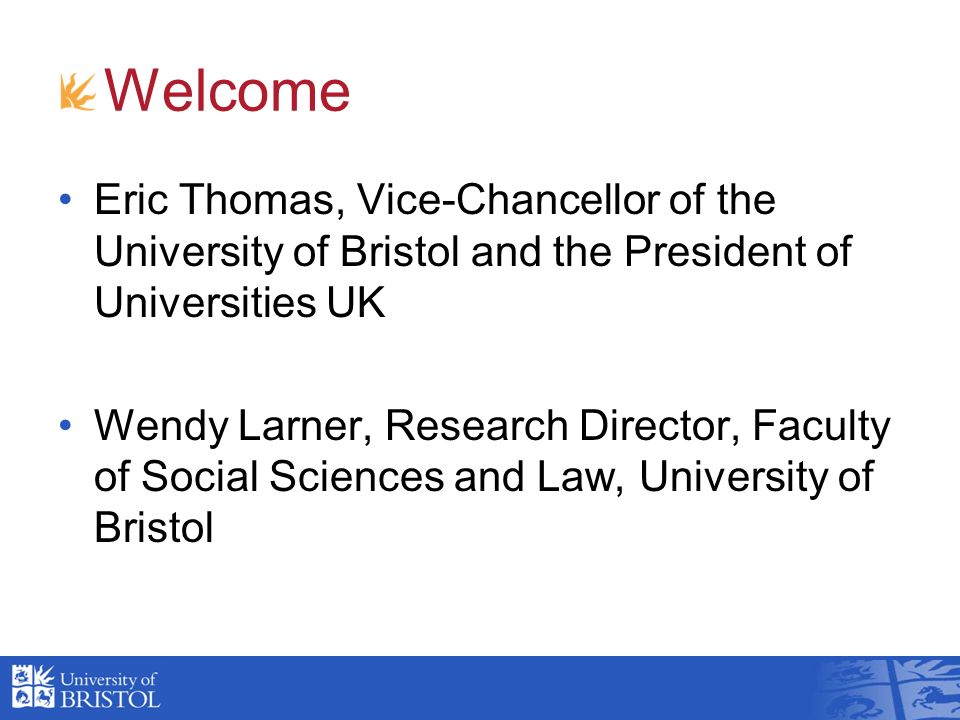Welcome Eric Thomas, Vice-Chancellor of the University of Bristol and the President of Universities UK Wendy Larner, Research Director, Faculty of Soc