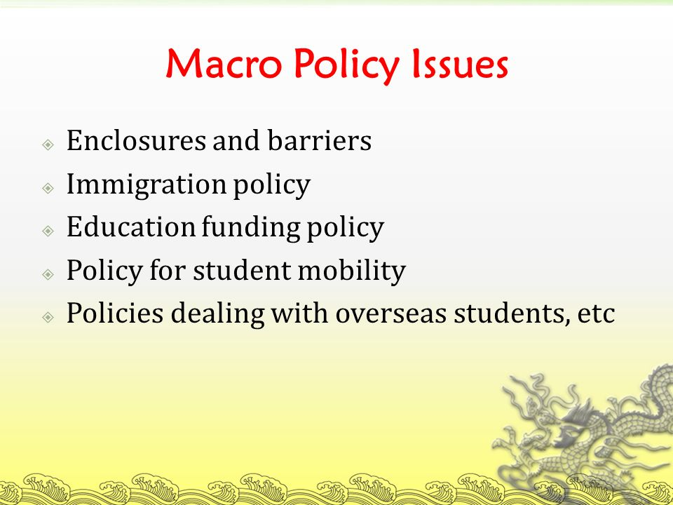 Macro Policy Issues Enclosures and barriers Immigration policy Education funding policy Policy for student mobility Policies dealing with overseas students, etc