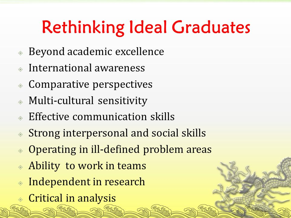 Rethinking Ideal Graduates Beyond academic excellence International awareness Comparative perspectives Multi-cultural sensitivity Effective communication skills Strong interpersonal and social skills Operating in ill-defined problem areas Ability to work in teams Independent in research Critical in analysis
