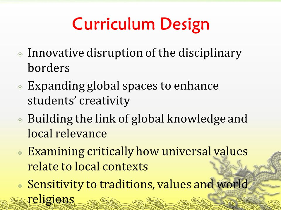 Curriculum Design Innovative disruption of the disciplinary borders Expanding global spaces to enhance students creativity Building the link of global knowledge and local relevance Examining critically how universal values relate to local contexts Sensitivity to traditions, values and world religions