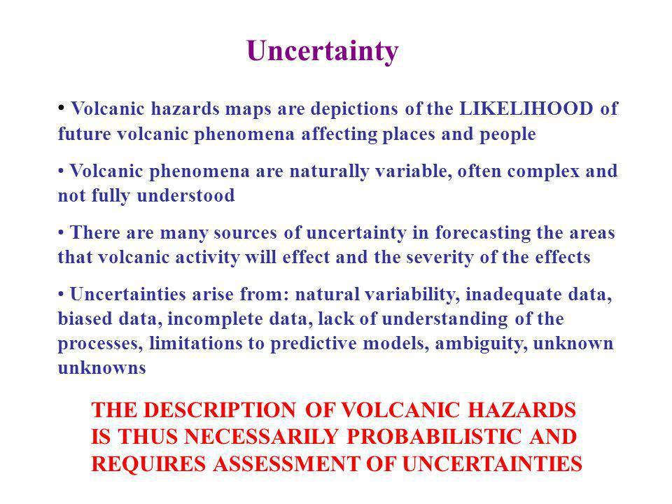 Uncertainty Volcanic hazards maps are depictions of the LIKELIHOOD of future volcanic phenomena affecting places and people Volcanic phenomena are naturally variable, often complex and not fully understood There are many sources of uncertainty in forecasting the areas that volcanic activity will effect and the severity of the effects Uncertainties arise from: natural variability, inadequate data, biased data, incomplete data, lack of understanding of the processes, limitations to predictive models, ambiguity, unknown unknowns THE DESCRIPTION OF VOLCANIC HAZARDS IS THUS NECESSARILY PROBABILISTIC AND REQUIRES ASSESSMENT OF UNCERTAINTIES