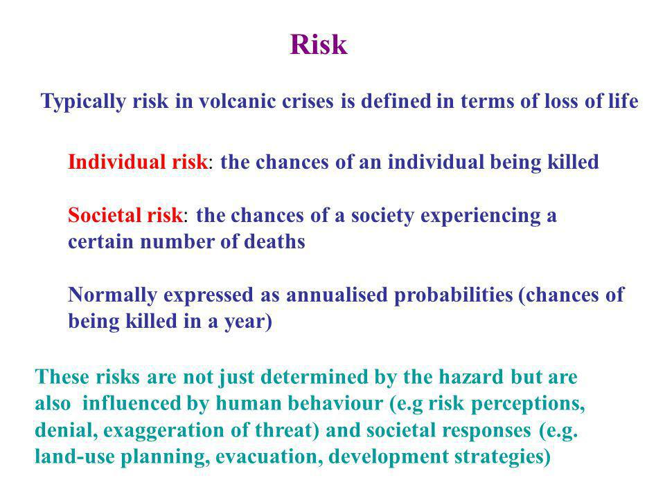 Risk Typically risk in volcanic crises is defined in terms of loss of life Individual risk: the chances of an individual being killed Societal risk: the chances of a society experiencing a certain number of deaths Normally expressed as annualised probabilities (chances of being killed in a year) These risks are not just determined by the hazard but are also influenced by human behaviour (e.g risk perceptions, denial, exaggeration of threat) and societal responses (e.g.