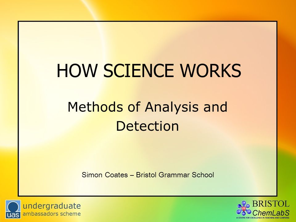 HOW SCIENCE WORKS Methods of Analysis and Detection Simon Coates – Bristol Grammar School