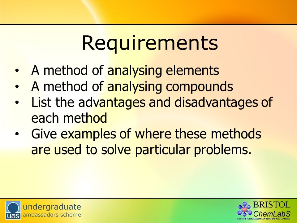Requirements A method of analysing elements A method of analysing compounds List the advantages and disadvantages of each method Give examples of where these methods are used to solve particular problems.