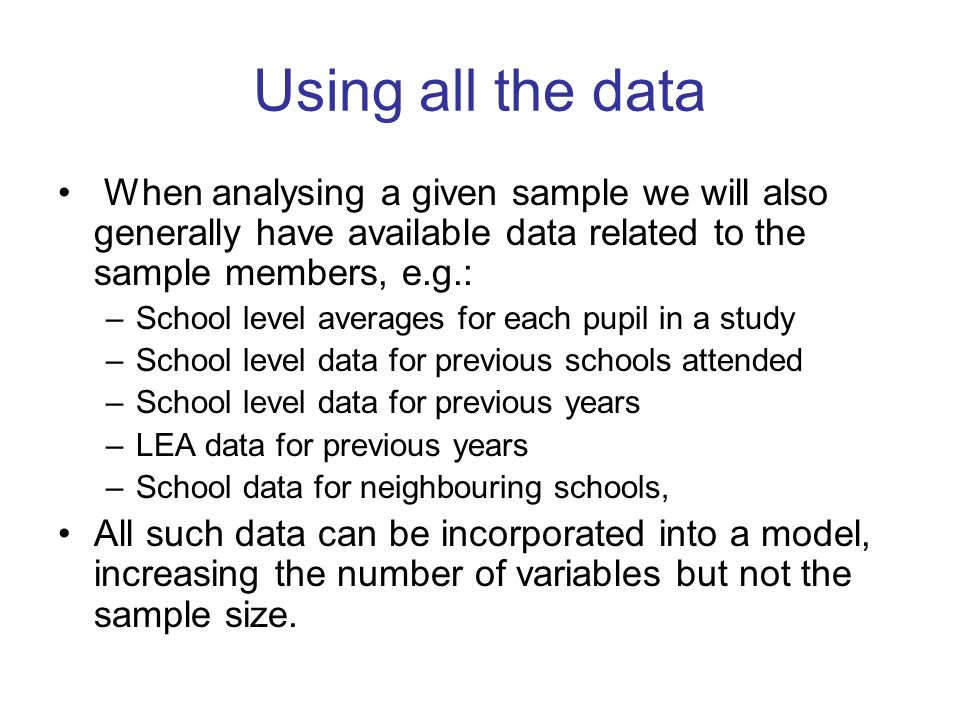Using all the data When analysing a given sample we will also generally have available data related to the sample members, e.g.: –School level averages for each pupil in a study –School level data for previous schools attended –School level data for previous years –LEA data for previous years –School data for neighbouring schools, All such data can be incorporated into a model, increasing the number of variables but not the sample size.