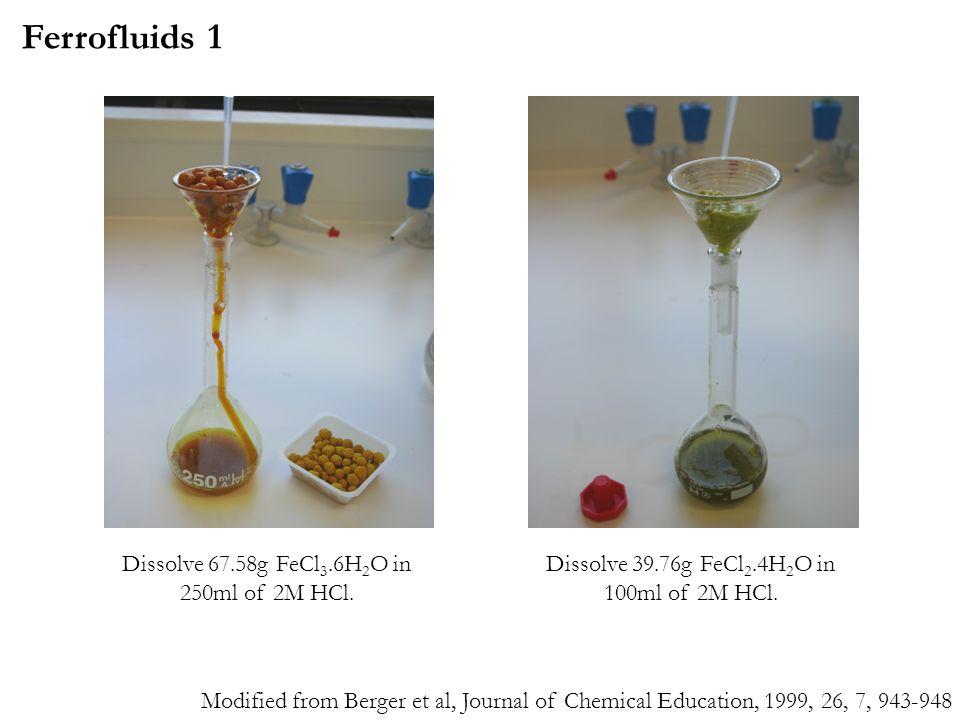 Dissolve 67.58g FeCl 3.6H 2 O in 250ml of 2M HCl. Dissolve 39.76g FeCl 2.4H 2 O in 100ml of 2M HCl. Ferrofluids 1 Modified from Berger et al, Journal