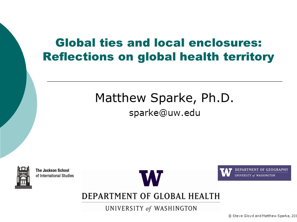 Global ties and local enclosures: Reflections on global health territory Matthew Sparke, Ph.D. sparke@uw.edu © Steve Gloyd and Matthew Sparke, 2012