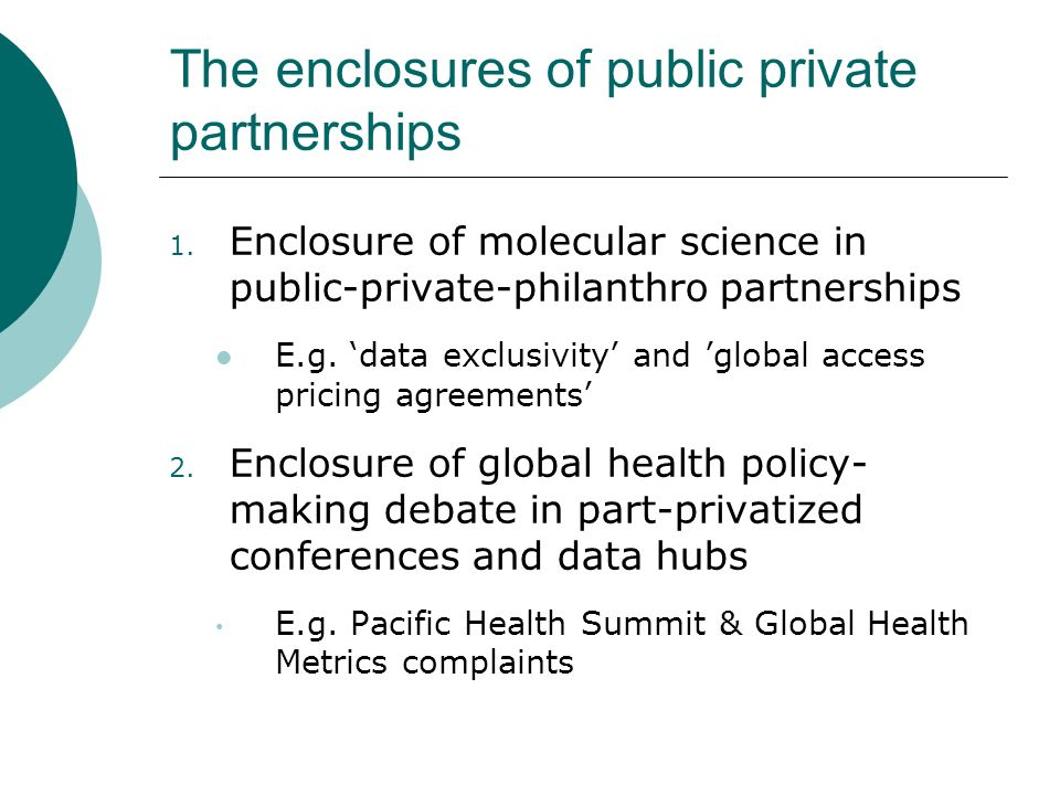 The enclosures of public private partnerships 1. Enclosure of molecular science in public-private-philanthro partnerships E.g. data exclusivity and gl