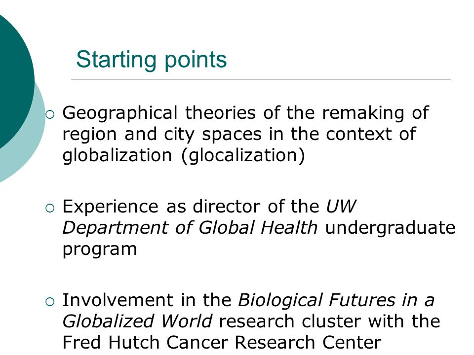 Starting points Geographical theories of the remaking of region and city spaces in the context of globalization (glocalization) Experience as director of the UW Department of Global Health undergraduate program Involvement in the Biological Futures in a Globalized World research cluster with the Fred Hutch Cancer Research Center