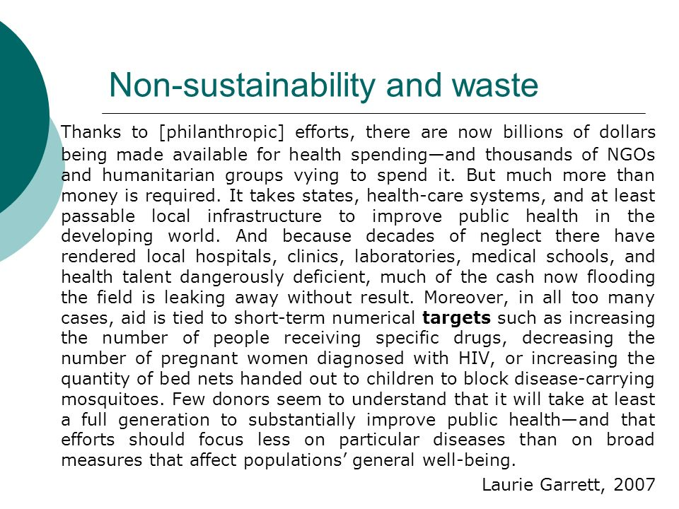 Non-sustainability and waste Thanks to [philanthropic] efforts, there are now billions of dollars being made available for health spendingand thousands of NGOs and humanitarian groups vying to spend it.
