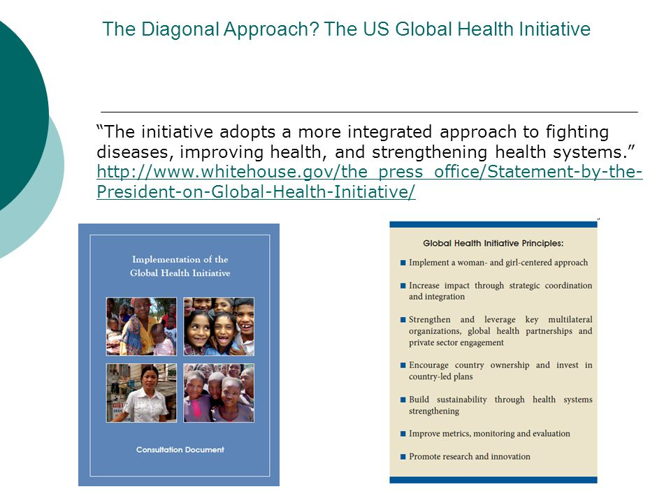 The Diagonal Approach? The US Global Health Initiative The initiative adopts a more integrated approach to fighting diseases, improving health, and st