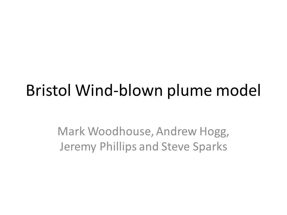 Bristol Wind-blown plume model Mark Woodhouse, Andrew Hogg, Jeremy Phillips and Steve Sparks