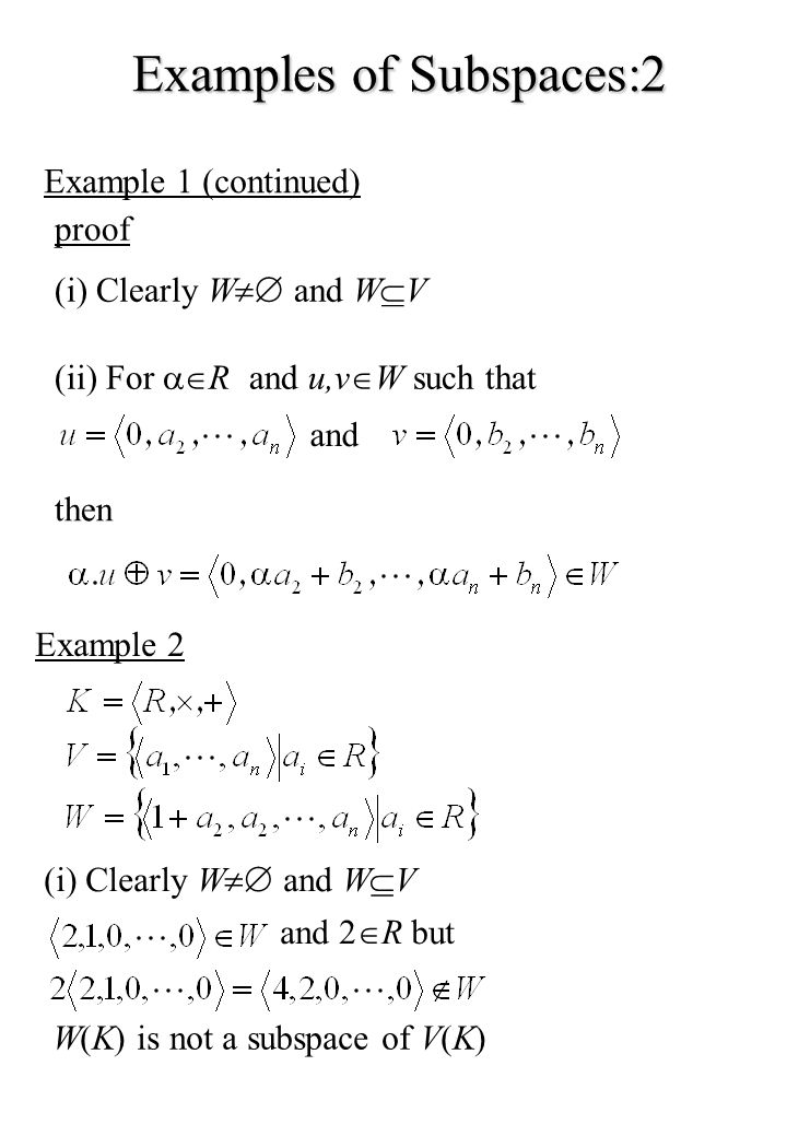 Examples of Subspaces:2 Example 1 (continued) proof (i) Clearly W and W V (ii) For R and u,v W such that and then Example 2 (i) Clearly W and W V and