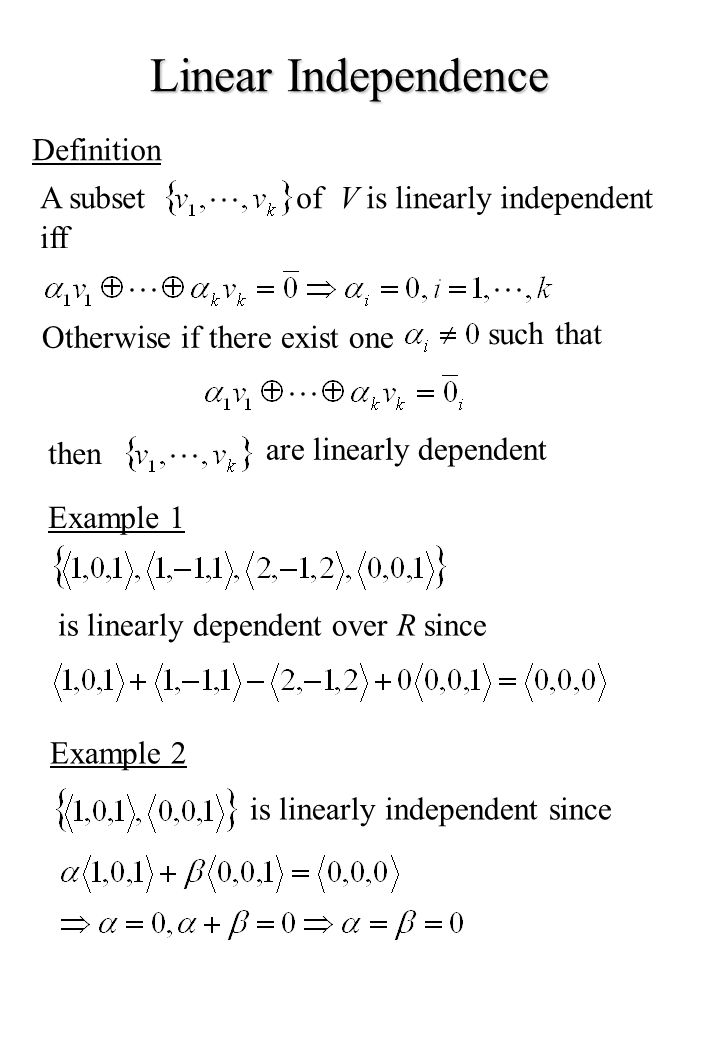 Linear Independence Definition A subsetof V is linearly independent iff Otherwise if there exist one such that then are linearly dependent Example 1 is linearly dependent over R since Example 2 is linearly independent since