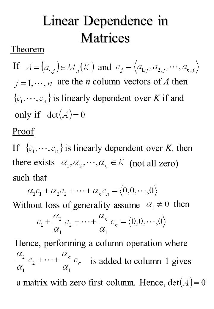 Linear Dependence in Matrices Theorem If and are the n column vectors of A then is linearly dependent over K if and only if Proof Ifis linearly dependent over K, then there exists (not all zero) such that Without loss of generality assume then Hence, performing a column operation where is added to column 1 gives a matrix with zero first column.