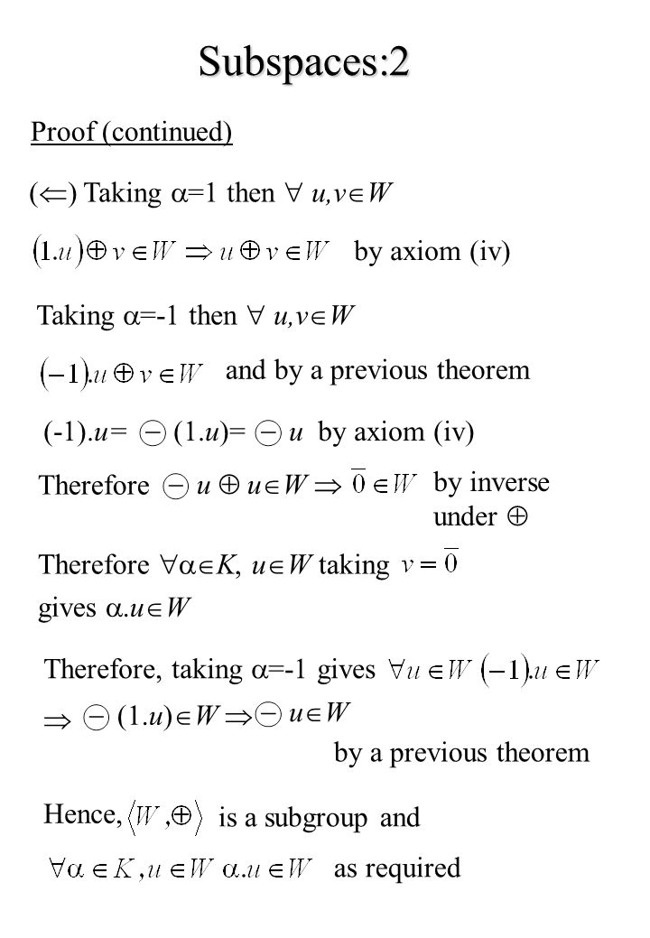 Subspaces:2 Proof (continued) ( ) Taking =1 then u,v W by axiom (iv) Taking =-1 then u,v W and by a previous theorem (-1).u= (1.u)=uby axiom (iv) Therefore u u W by inverse under Therefore K, u W taking gives.u W Therefore, taking =-1 gives (1.u) W u W by a previous theorem Hence, is a subgroup and as required