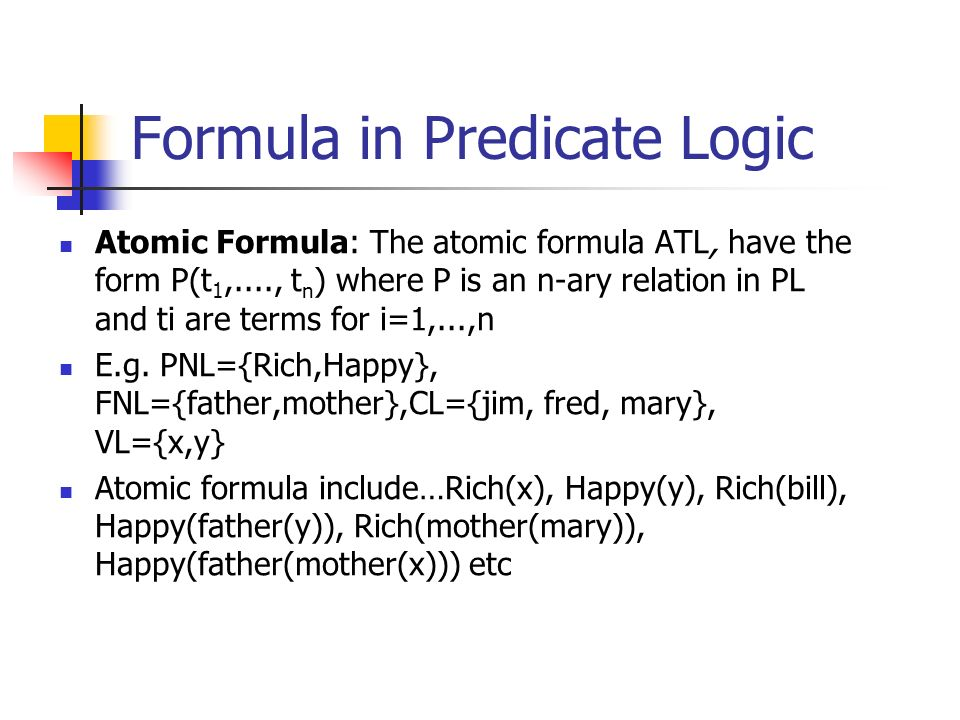 Formula in Predicate Logic Atomic Formula: The atomic formula ATL, have the form P(t 1,...., t n ) where P is an n-ary relation in PL and ti are terms