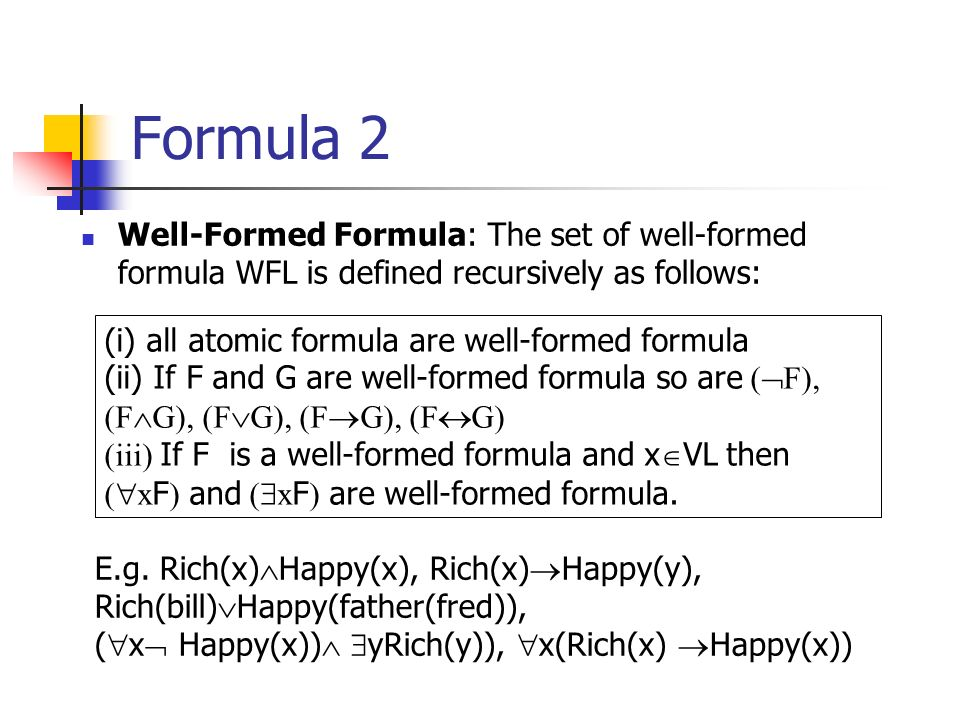 Formula 2 Well-Formed Formula: The set of well-formed formula WFL is defined recursively as follows: (i) all atomic formula are well-formed formula (ii) If F and G are well-formed formula so are ( F), (F G), (F G), (F G), (F G) (iii) If F is a well-formed formula and x VL then ( x F ) and ( x F ) are well-formed formula.