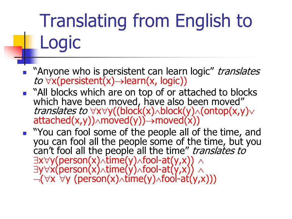 Translating from English to Logic Anyone who is persistent can learn logic translates to x(persistent(x) learn(x, logic)) All blocks which are on top of or attached to blocks which have been moved, have also been moved translates to x y((block(x) block(y) (ontop(x,y) attached(x,y)) moved(y)) moved(x)) You can fool some of the people all of the time, and you can fool all the people some of the time, but you cant fool all the people all the time translates to x y(person(x) time(y) fool-at(y,x)) y x(person(x) time(y) fool-at(y,x)) ( x y (person(x) time(y) fool-at(y,x)))