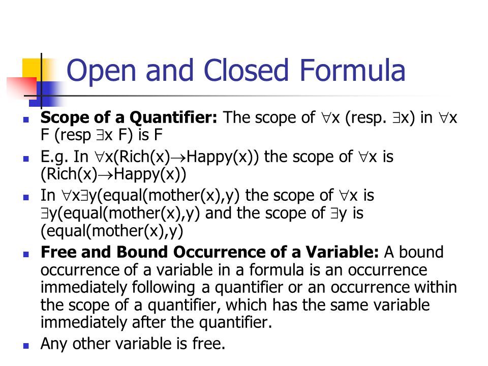 Open and Closed Formula Scope of a Quantifier: The scope of x (resp. x) in x F (resp x F) is F E.g. In x(Rich(x) Happy(x)) the scope of x is (Rich(x)