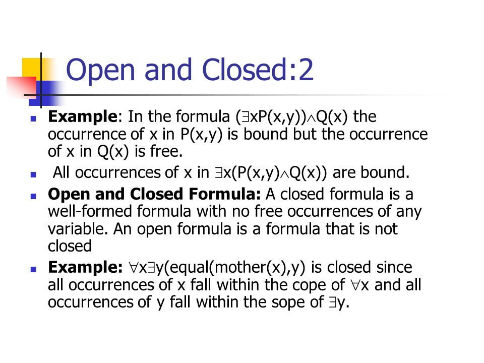 Open and Closed:2 Example: In the formula ( xP(x,y)) Q(x) the occurrence of x in P(x,y) is bound but the occurrence of x in Q(x) is free.