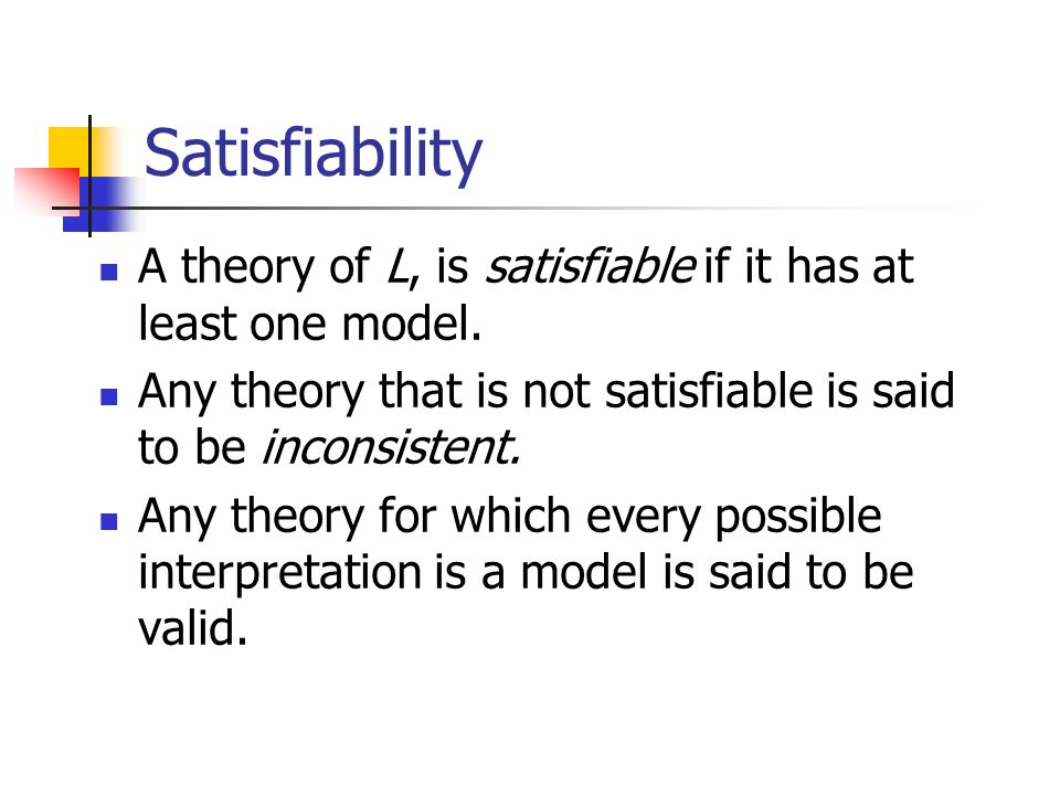 Satisfiability A theory of L, is satisfiable if it has at least one model. Any theory that is not satisfiable is said to be inconsistent. Any theory f
