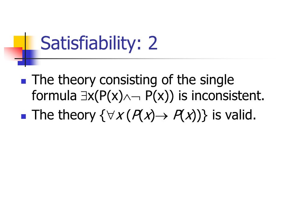 Satisfiability: 2 The theory consisting of the single formula x(P(x) P(x)) is inconsistent. The theory { x (P(x) P(x))} is valid.