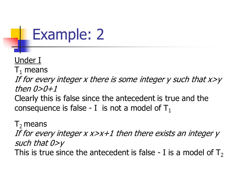 Example: 2 Under I T 1 means If for every integer x there is some integer y such that x>y then 0>0+1 Clearly this is false since the antecedent is true and the consequence is false - I is not a model of T 1 T 2 means If for every integer x x>x+1 then there exists an integer y such that 0>y This is true since the antecedent is false - I is a model of T 2