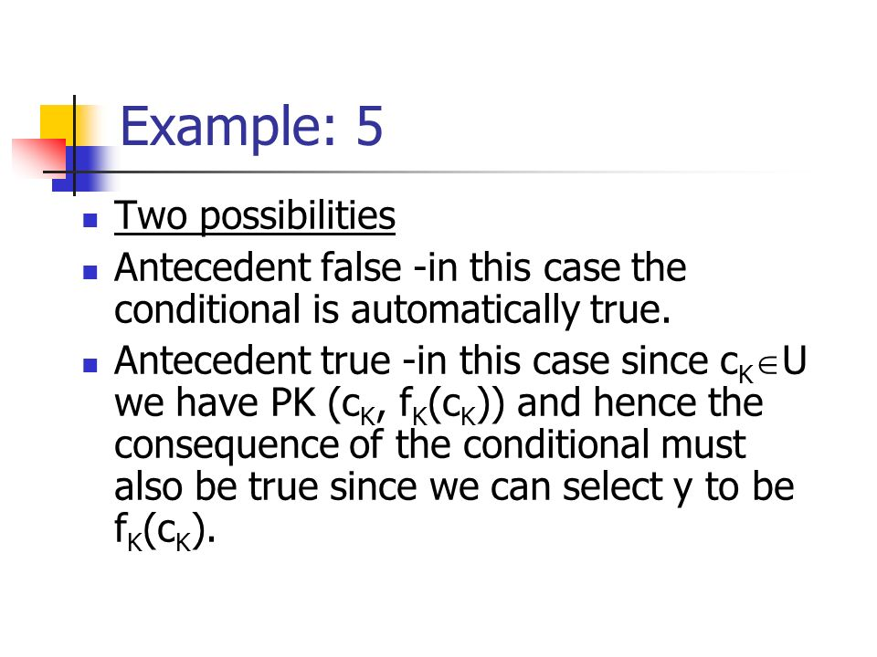Example: 5 Two possibilities Antecedent false -in this case the conditional is automatically true. Antecedent true -in this case since c K U we have P