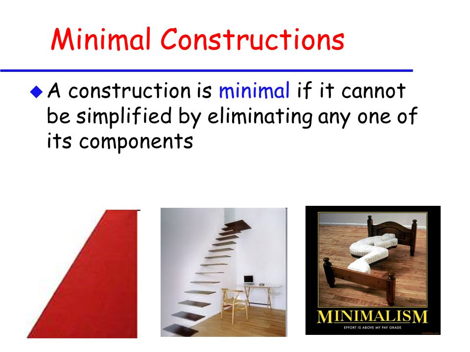 Minimal Constructions u A construction is minimal if it cannot be simplified by eliminating any one of its components