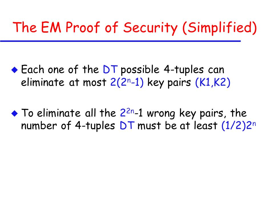 The EM Proof of Security (Simplified) u Each one of the DT possible 4-tuples can eliminate at most 2(2 n -1) key pairs (K1,K2) u To eliminate all the 2 2n -1 wrong key pairs, the number of 4-tuples DT must be at least (1/2)2 n