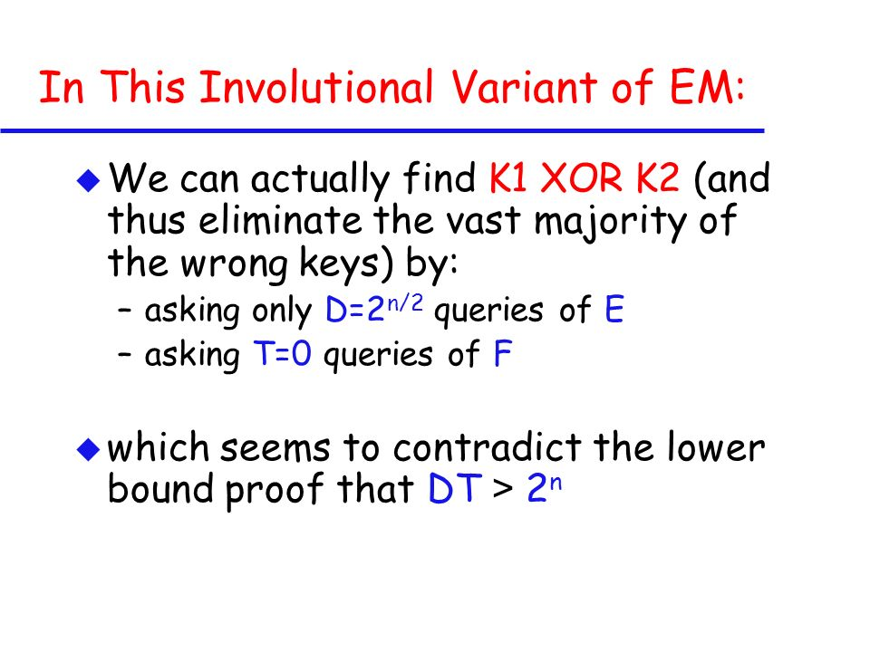In This Involutional Variant of EM: u We can actually find K1 XOR K2 (and thus eliminate the vast majority of the wrong keys) by: –asking only D=2 n/2 queries of E –asking T=0 queries of F which seems to contradict the lower bound proof that DT > 2 n