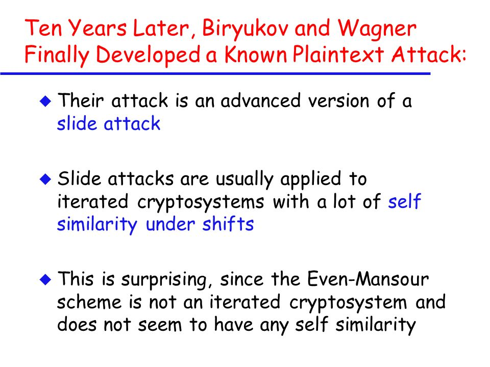Ten Years Later, Biryukov and Wagner Finally Developed a Known Plaintext Attack: u Their attack is an advanced version of a slide attack u Slide attacks are usually applied to iterated cryptosystems with a lot of self similarity under shifts u This is surprising, since the Even-Mansour scheme is not an iterated cryptosystem and does not seem to have any self similarity