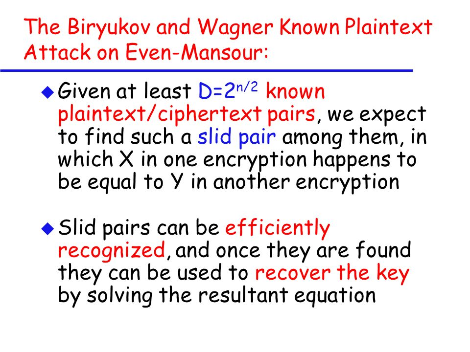 The Biryukov and Wagner Known Plaintext Attack on Even-Mansour: u Given at least D=2 n/2 known plaintext/ciphertext pairs, we expect to find such a slid pair among them, in which X in one encryption happens to be equal to Y in another encryption u Slid pairs can be efficiently recognized, and once they are found they can be used to recover the key by solving the resultant equation