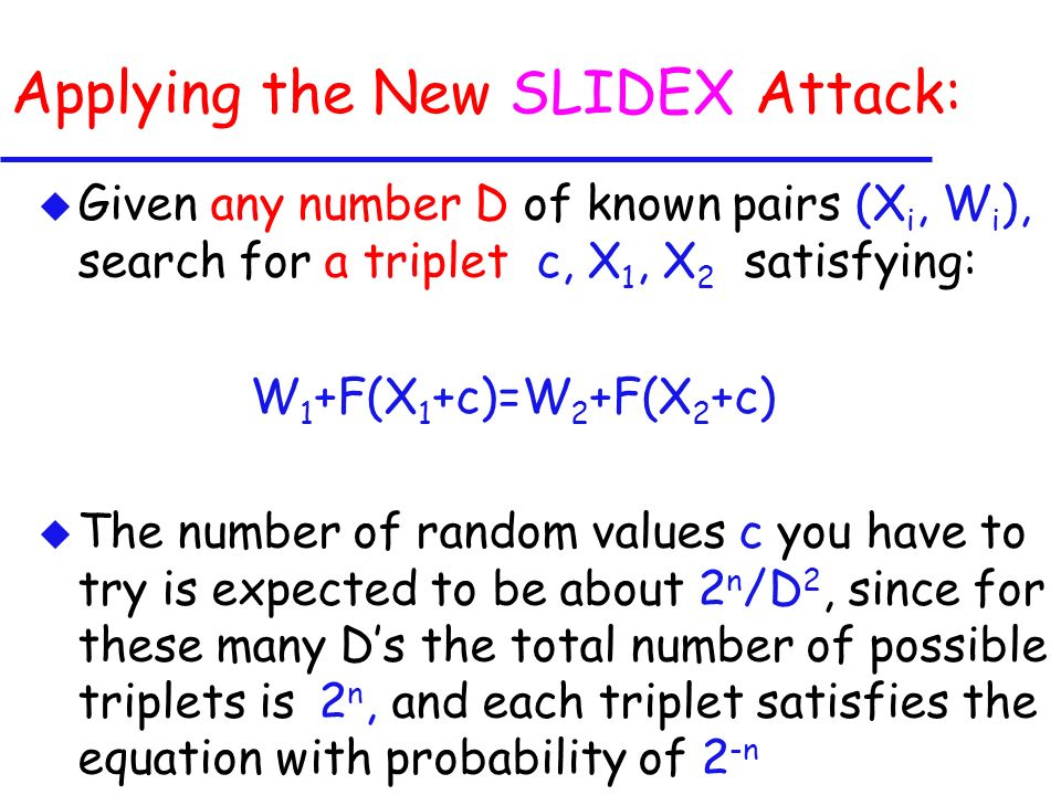 Applying the New SLIDEX Attack: u Given any number D of known pairs (X i, W i ), search for a triplet c, X 1, X 2 satisfying: W 1 +F(X 1 +c)=W 2 +F(X 2 +c) u The number of random values c you have to try is expected to be about 2 n /D 2, since for these many Ds the total number of possible triplets is 2 n, and each triplet satisfies the equation with probability of 2 -n