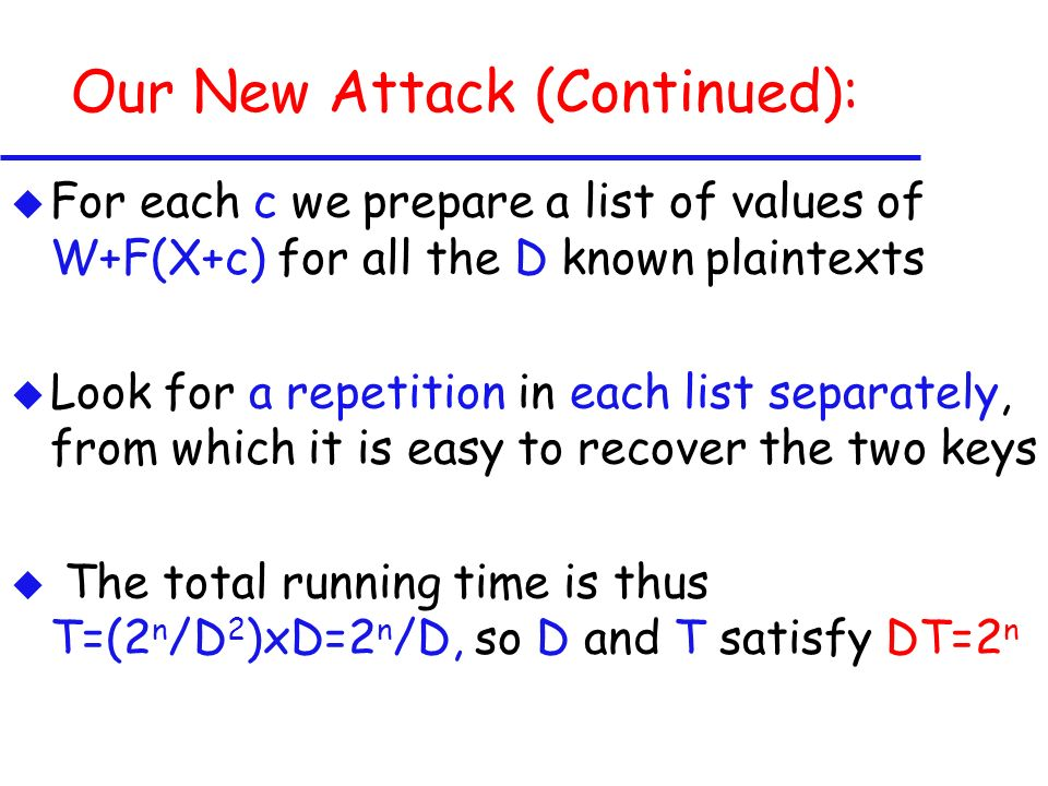 Our New Attack (Continued): u For each c we prepare a list of values of W+F(X+c) for all the D known plaintexts u Look for a repetition in each list separately, from which it is easy to recover the two keys u The total running time is thus T=(2 n /D 2 )xD=2 n /D, so D and T satisfy DT=2 n