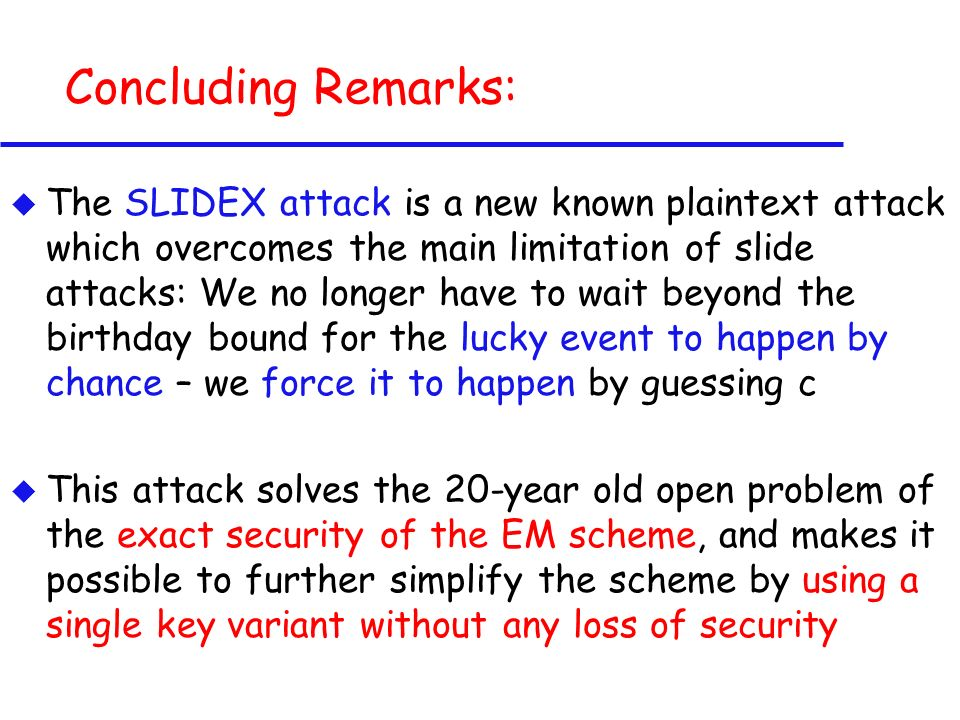 Concluding Remarks: u The SLIDEX attack is a new known plaintext attack which overcomes the main limitation of slide attacks: We no longer have to wait beyond the birthday bound for the lucky event to happen by chance – we force it to happen by guessing c u This attack solves the 20-year old open problem of the exact security of the EM scheme, and makes it possible to further simplify the scheme by using a single key variant without any loss of security