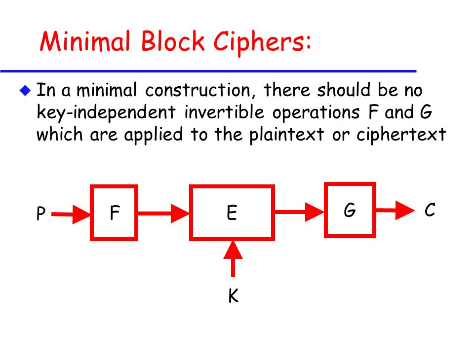 Minimal Block Ciphers: u In a minimal construction, there should be no key-independent invertible operations F and G which are applied to the plaintext or ciphertext E K F C P G
